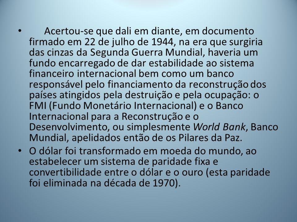 Acertou-se que dali em diante, em documento firmado em 22 de julho de 1944, na era que surgiria das cinzas da Segunda Guerra Mundial, haveria um fundo encarregado de dar estabilidade ao sistema financeiro internacional bem como um banco responsável pelo financiamento da reconstrução dos países atingidos pela destruição e pela ocupação: o FMI (Fundo Monetário Internacional) e o Banco Internacional para a Reconstrução e o Desenvolvimento, ou simplesmente World Bank, Banco Mundial, apelidados então de os Pilares da Paz.