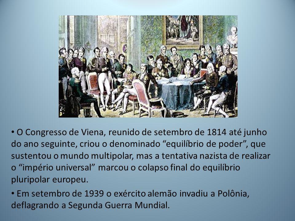 O Congresso de Viena, reunido de setembro de 1814 até junho do ano seguinte, criou o denominado equilíbrio de poder , que sustentou o mundo multipolar, mas a tentativa nazista de realizar o império universal marcou o colapso final do equilíbrio pluripolar europeu.