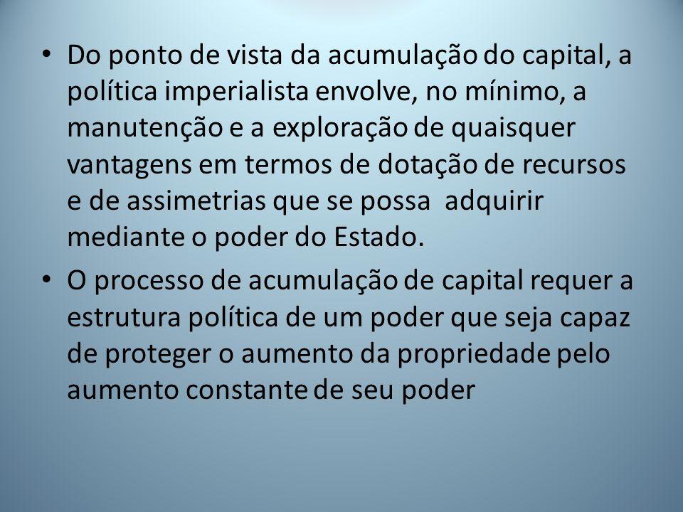 Do ponto de vista da acumulação do capital, a política imperialista envolve, no mínimo, a manutenção e a exploração de quaisquer vantagens em termos de dotação de recursos e de assimetrias que se possa adquirir mediante o poder do Estado.