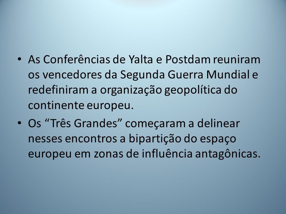 As Conferências de Yalta e Postdam reuniram os vencedores da Segunda Guerra Mundial e redefiniram a organização geopolítica do continente europeu.