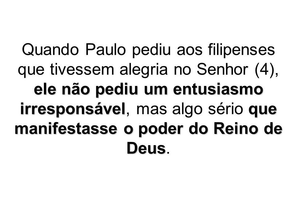 Quando Paulo pediu aos filipenses que tivessem alegria no Senhor (4), ele não pediu um entusiasmo irresponsável, mas algo sério que manifestasse o poder do Reino de Deus.