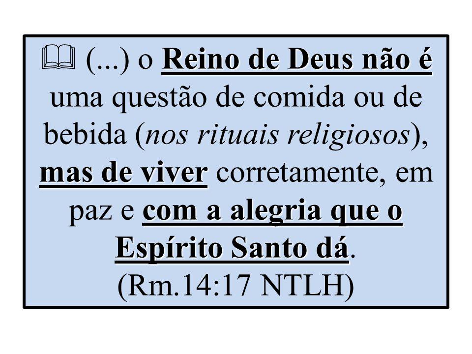  (...) o Reino de Deus não é uma questão de comida ou de bebida (nos rituais religiosos), mas de viver corretamente, em paz e com a alegria que o Espírito Santo dá.