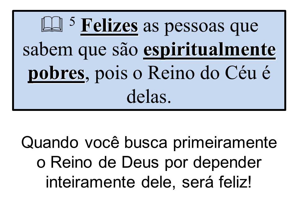  5 Felizes as pessoas que sabem que são espiritualmente pobres, pois o Reino do Céu é delas.