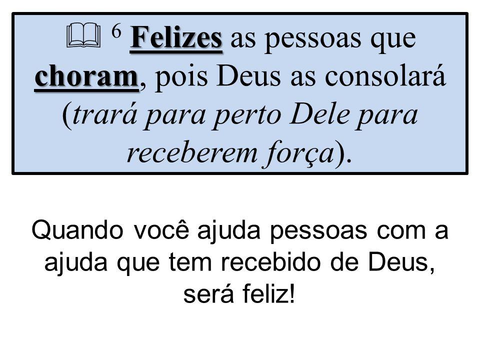  6 Felizes as pessoas que choram, pois Deus as consolará (trará para perto Dele para receberem força).