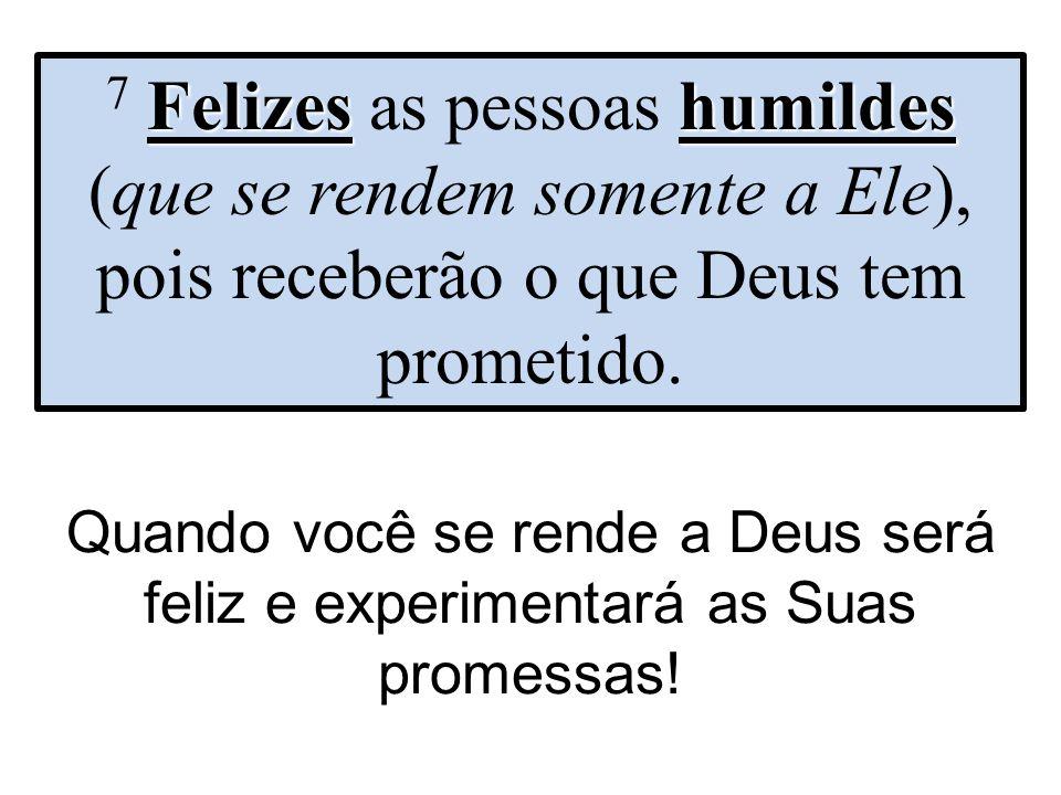 7 Felizes as pessoas humildes (que se rendem somente a Ele), pois receberão o que Deus tem prometido.