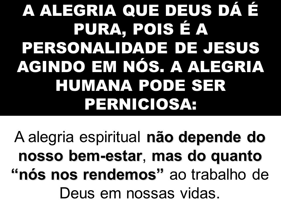A ALEGRIA QUE DEUS DÁ É PURA, POIS É A PERSONALIDADE DE JESUS AGINDO EM NÓS. A ALEGRIA HUMANA PODE SER PERNICIOSA: