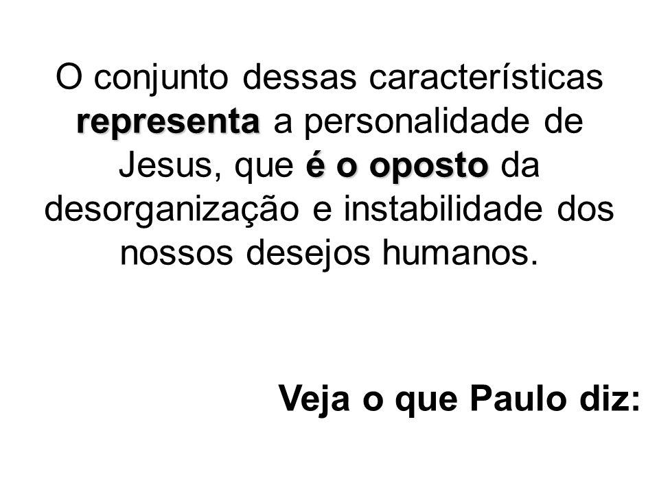 O conjunto dessas características representa a personalidade de Jesus, que é o oposto da desorganização e instabilidade dos nossos desejos humanos.