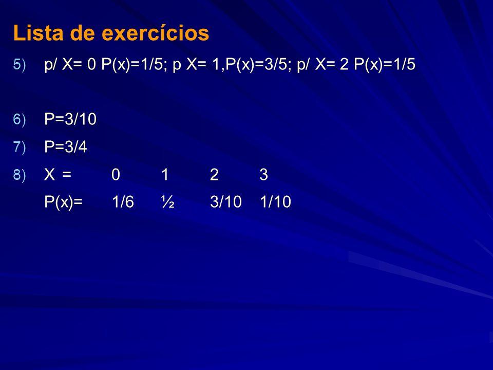 Lista de exercícios p/ X= 0 P(x)=1/5; p X= 1,P(x)=3/5; p/ X= 2 P(x)=1/5. P=3/10. P=3/4. X = 0 1 2 3.