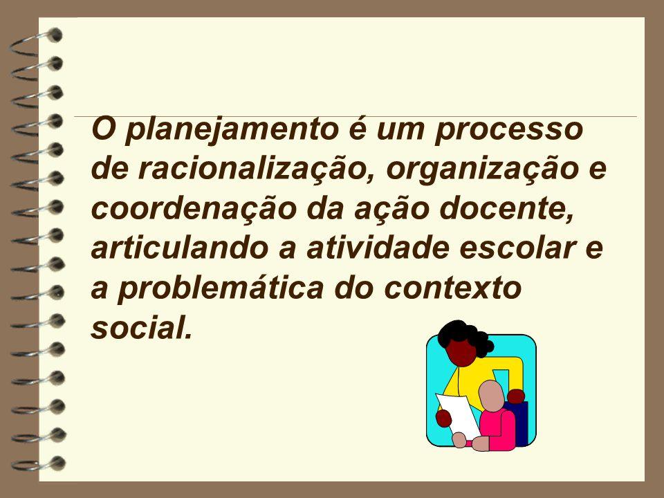 O planejamento é um processo de racionalização, organização e coordenação da ação docente, articulando a atividade escolar e a problemática do contexto social.