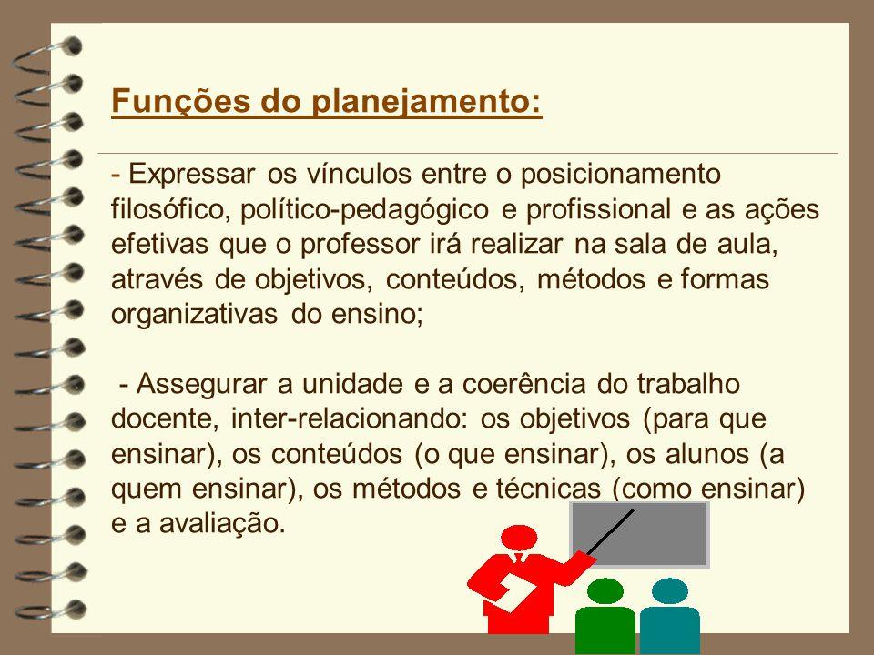 Funções do planejamento: - Expressar os vínculos entre o posicionamento filosófico, político-pedagógico e profissional e as ações efetivas que o professor irá realizar na sala de aula, através de objetivos, conteúdos, métodos e formas organizativas do ensino; - Assegurar a unidade e a coerência do trabalho docente, inter-relacionando: os objetivos (para que ensinar), os conteúdos (o que ensinar), os alunos (a quem ensinar), os métodos e técnicas (como ensinar) e a avaliação.