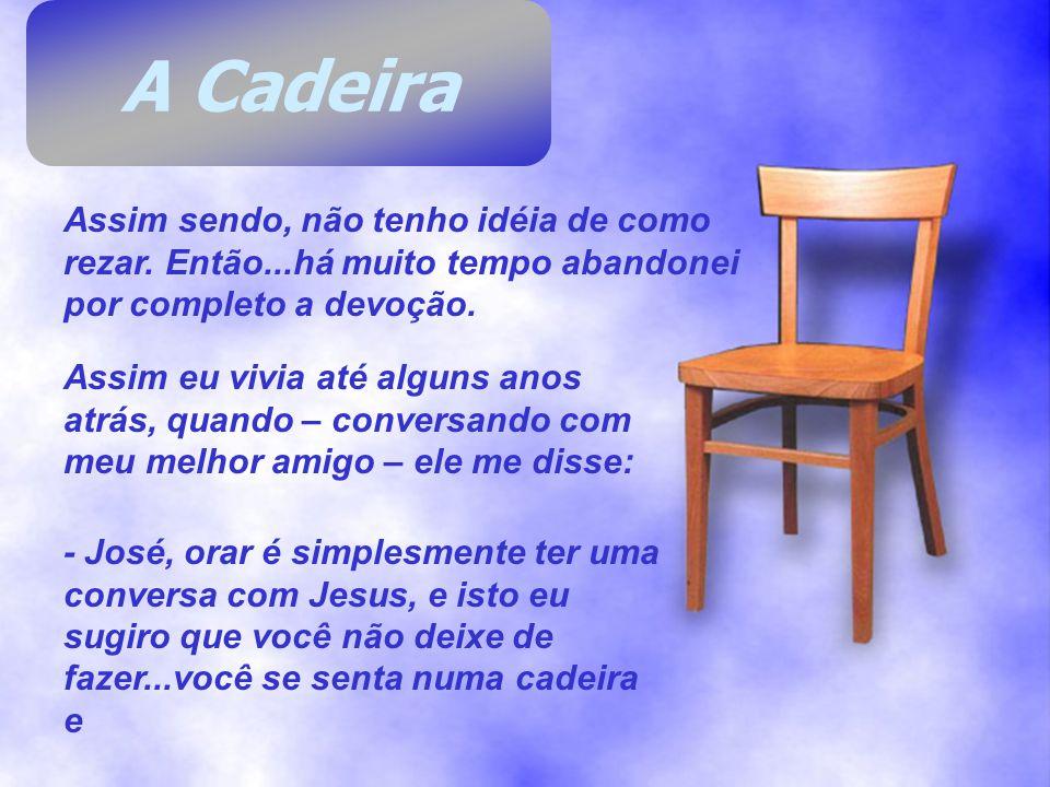 A Cadeira Assim sendo, não tenho idéia de como rezar. Então...há muito tempo abandonei por completo a devoção.