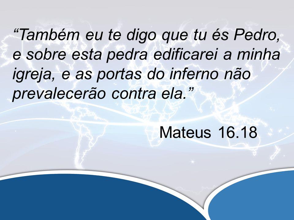 Também eu te digo que tu és Pedro, e sobre esta pedra edificarei a minha igreja, e as portas do inferno não prevalecerão contra ela.