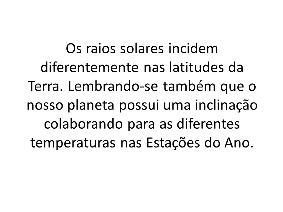 Os raios solares incidem diferentemente nas latitudes da Terra