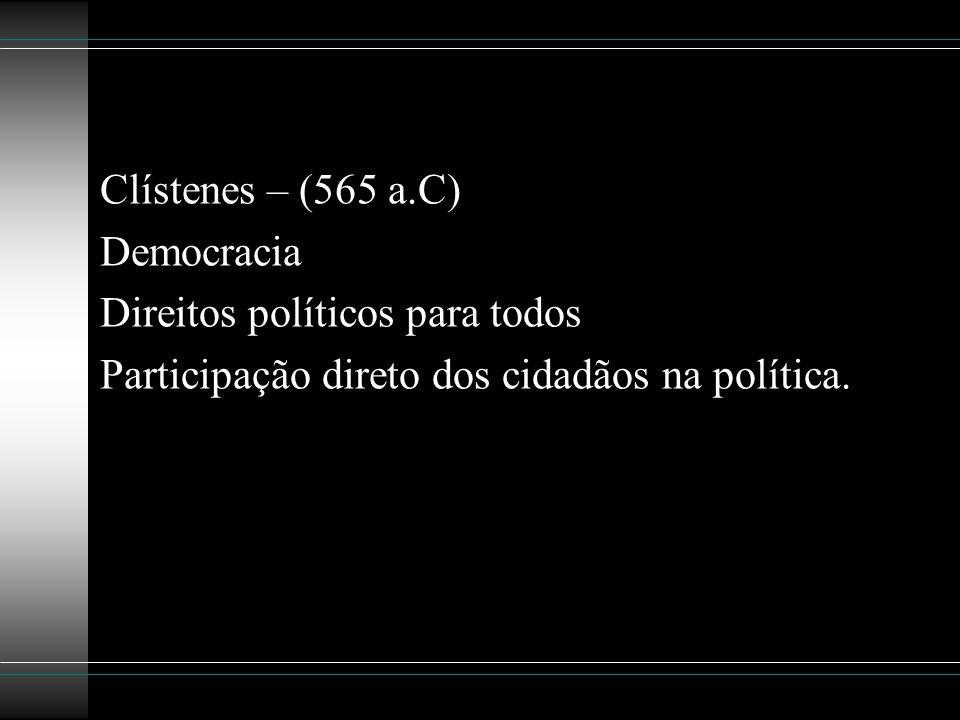 Clístenes – (565 a.C) Democracia. Direitos políticos para todos.