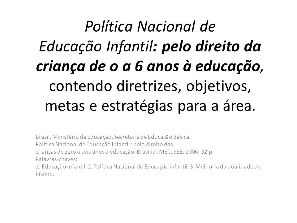 Política Nacional de Educação Infantil: pelo direito da criança de o a 6 anos à educação, contendo diretrizes, objetivos, metas e estratégias para a área.