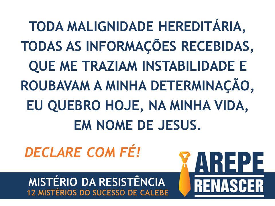 TODA MALIGNIDADE HEREDITÁRIA, TODAS AS INFORMAÇÕES RECEBIDAS, QUE ME TRAZIAM INSTABILIDADE E ROUBAVAM A MINHA DETERMINAÇÃO, EU QUEBRO HOJE, NA MINHA VIDA, EM NOME DE JESUS.