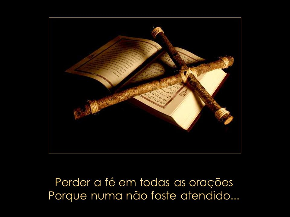 Perder a fé em todas as orações Porque numa não foste atendido...