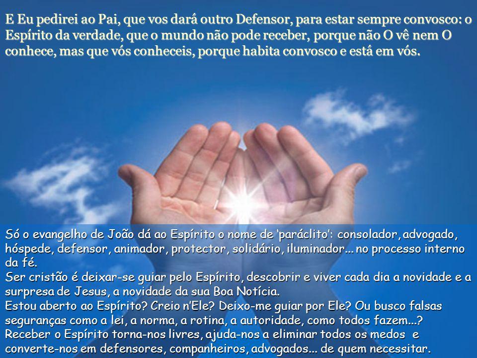 E Eu pedirei ao Pai, que vos dará outro Defensor, para estar sempre convosco: o Espírito da verdade, que o mundo não pode receber, porque não O vê nem O conhece, mas que vós conheceis, porque habita convosco e está em vós.