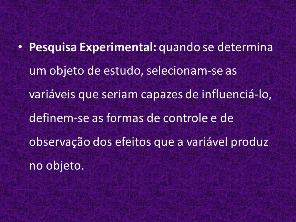 Pesquisa Experimental: quando se determina um objeto de estudo, selecionam-se as variáveis que seriam capazes de influenciá-lo, definem-se as formas de controle e de observação dos efeitos que a variável produz no objeto.