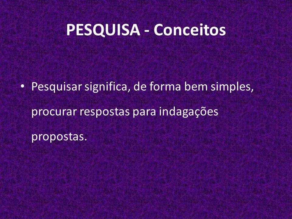 PESQUISA - Conceitos Pesquisar significa, de forma bem simples, procurar respostas para indagações propostas.