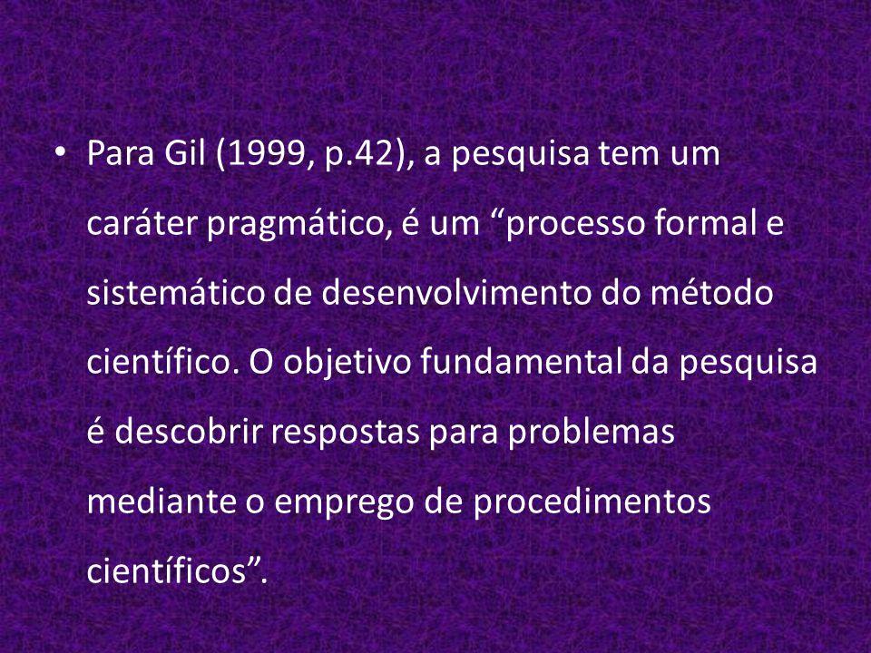 Para Gil (1999, p.42), a pesquisa tem um caráter pragmático, é um processo formal e sistemático de desenvolvimento do método científico.