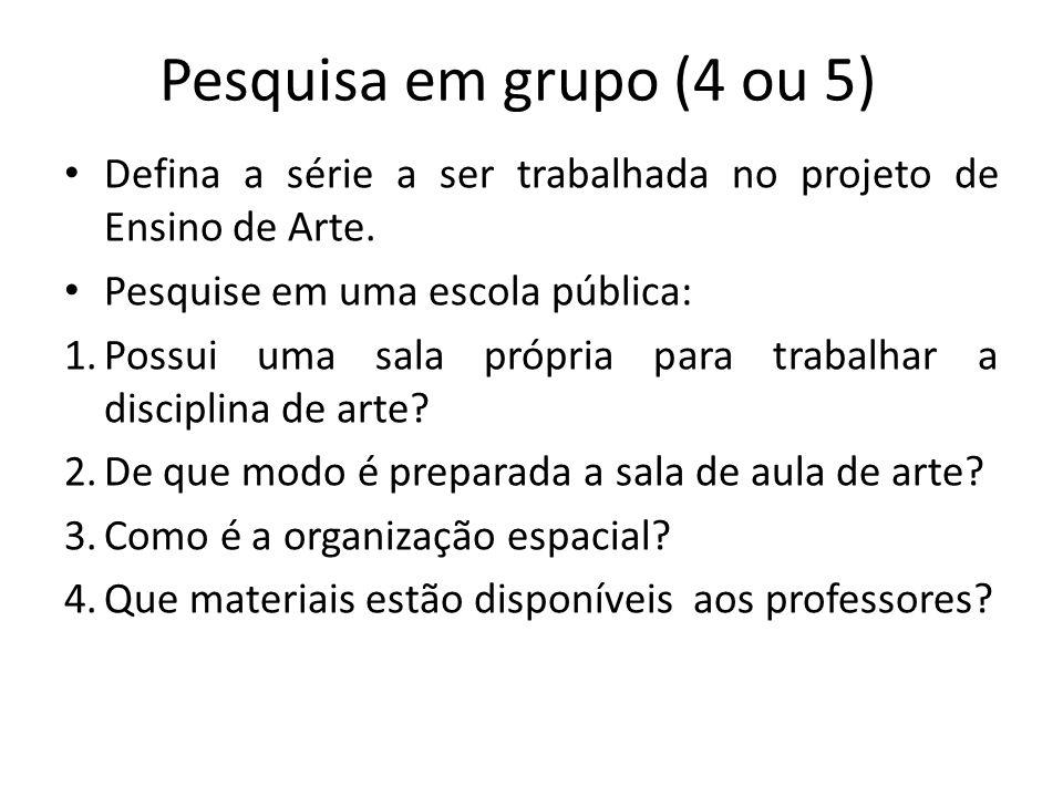 Pesquisa em grupo (4 ou 5) Defina a série a ser trabalhada no projeto de Ensino de Arte. Pesquise em uma escola pública: