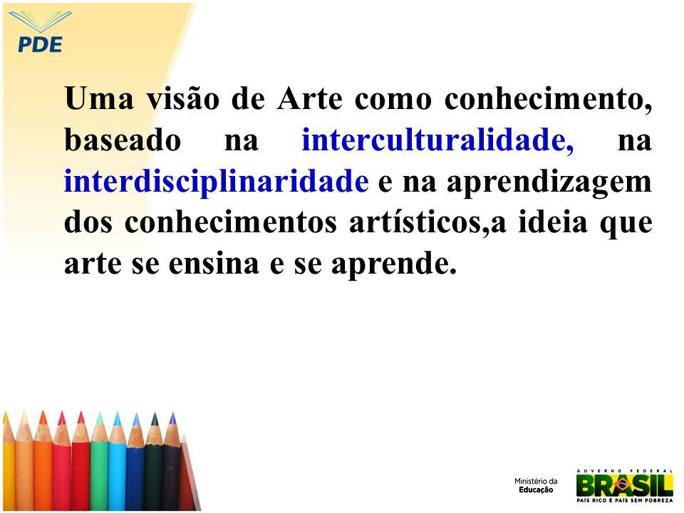 Uma visão de Arte como conhecimento, baseado na interculturalidade, na interdisciplinaridade e na aprendizagem dos conhecimentos artísticos,a ideia que arte se ensina e se aprende.