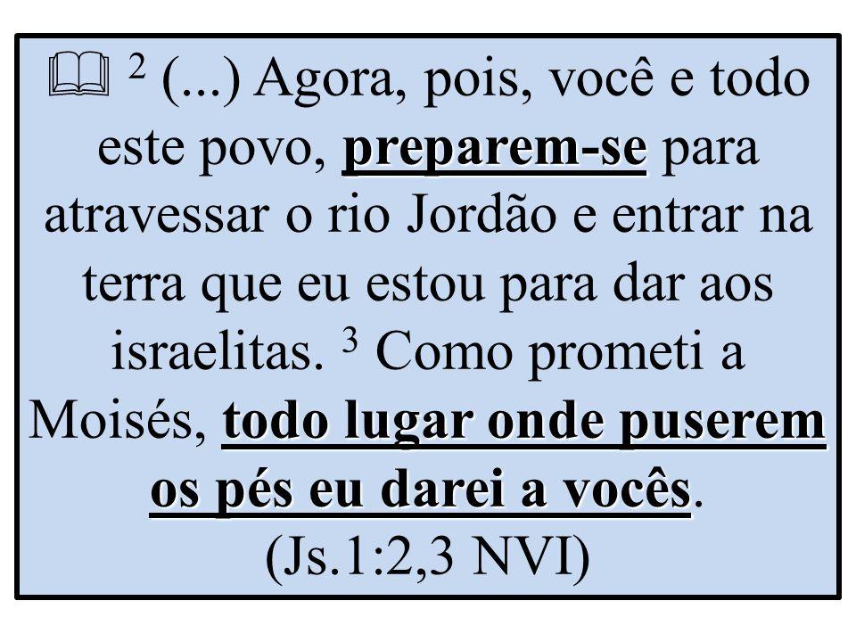  2 (...) Agora, pois, você e todo este povo, preparem-se para atravessar o rio Jordão e entrar na terra que eu estou para dar aos israelitas.
