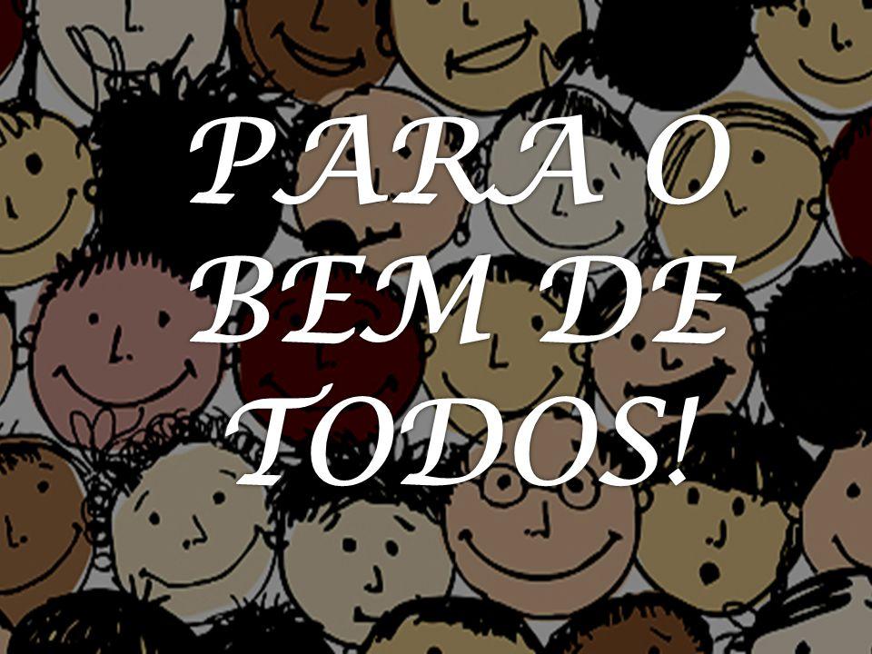 PARA O BEM DE TODOS!