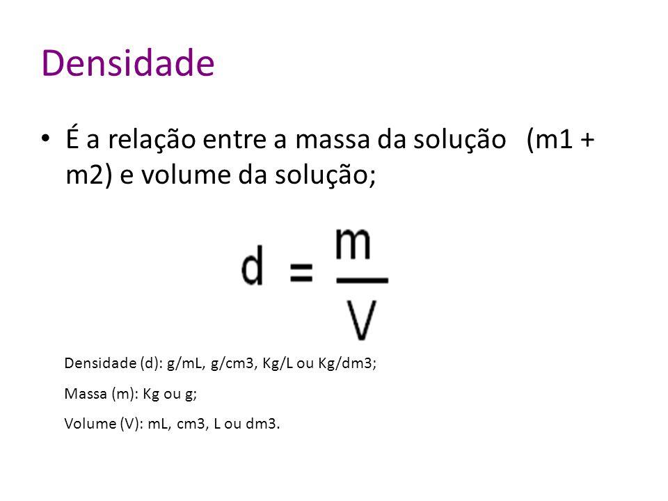 Densidade É a relação entre a massa da solução (m1 + m2) e volume da solução; Densidade (d): g/mL, g/cm3, Kg/L ou Kg/dm3;