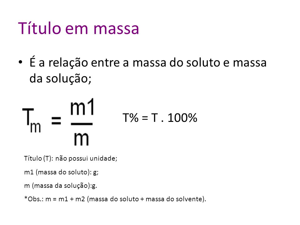 Título em massa É a relação entre a massa do soluto e massa da solução; T% = T . 100% Título (T): não possui unidade;