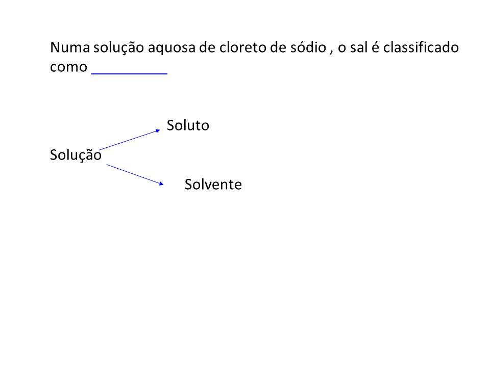 Numa solução aquosa de cloreto de sódio , o sal é classificado como