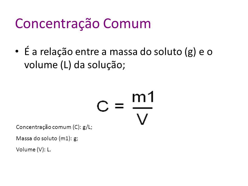 Concentração Comum É a relação entre a massa do soluto (g) e o volume (L) da solução; Concentração comum (C): g/L;