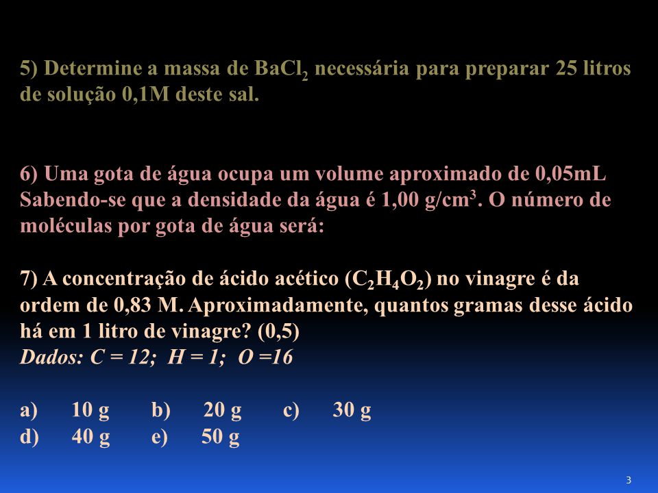 5) Determine a massa de BaCl2 necessária para preparar 25 litros de solução 0,1M deste sal.