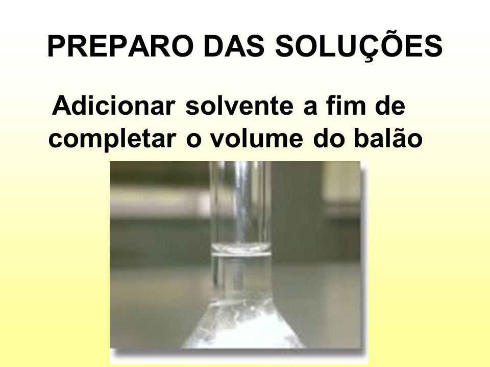 PREPARO DAS SOLUÇÕES Adicionar solvente a fim de completar o volume do balão