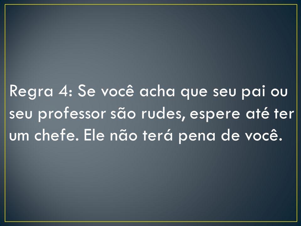 Regra 4: Se você acha que seu pai ou seu professor são rudes, espere até ter um chefe.
