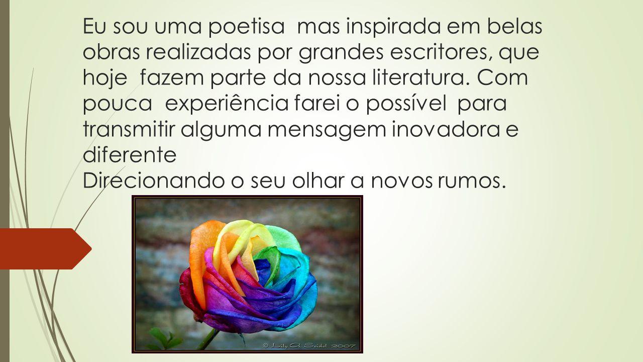 Eu sou uma poetisa mas inspirada em belas obras realizadas por grandes escritores, que hoje fazem parte da nossa literatura.