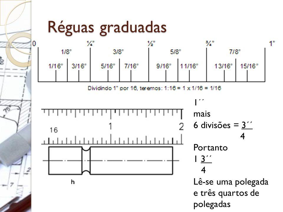 Réguas graduadas 1´´ mais 6 divisões = 3´´ 4 Portanto 1 3´´