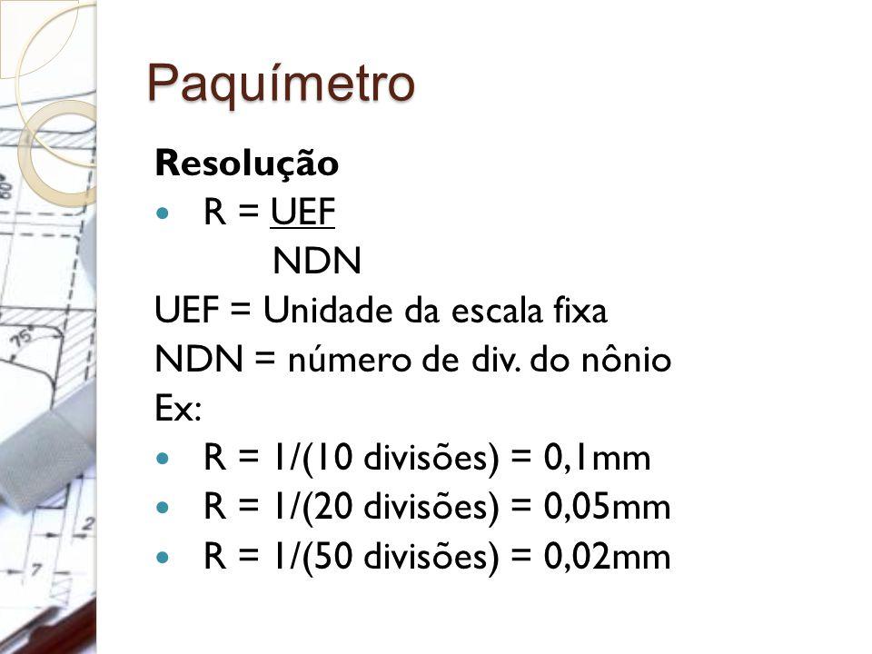 Paquímetro Resolução R = UEF NDN UEF = Unidade da escala fixa