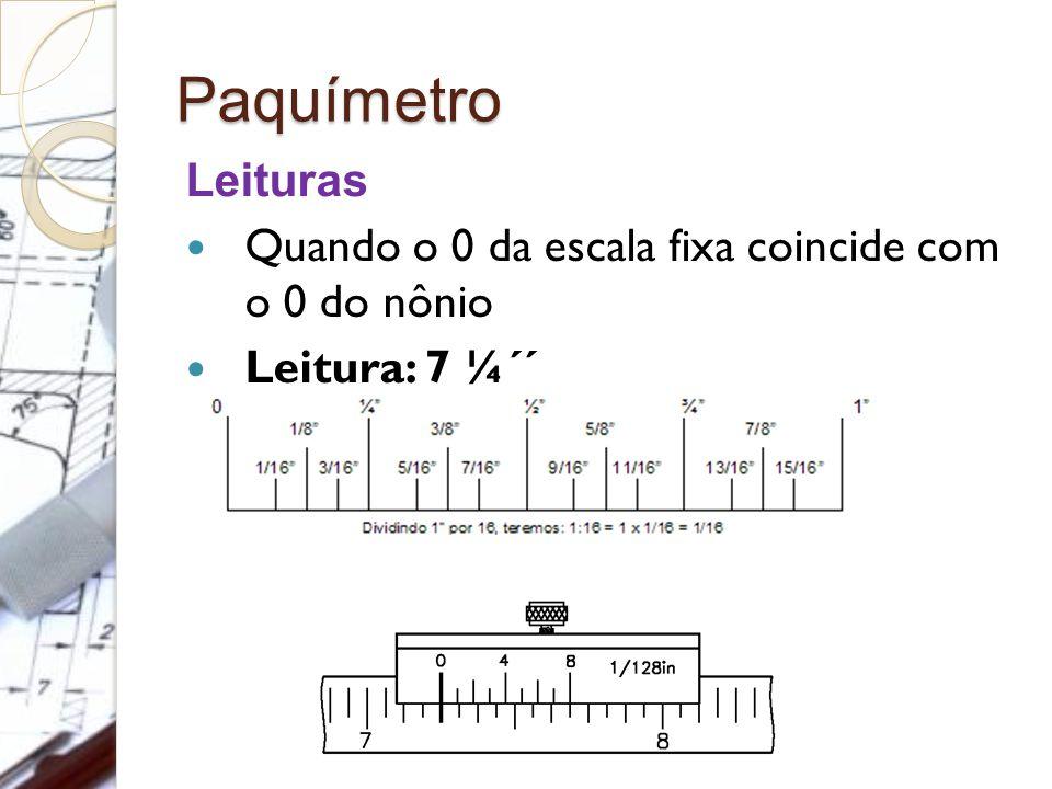 Paquímetro Leituras Quando o 0 da escala fixa coincide com o 0 do nônio Leitura: 7 ¼´´
