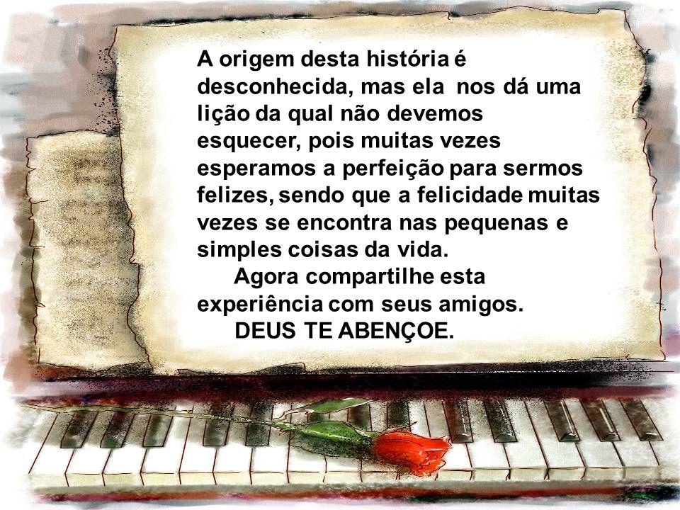 A origem desta história é desconhecida, mas ela nos dá uma lição da qual não devemos esquecer, pois muitas vezes esperamos a perfeição para sermos felizes, sendo que a felicidade muitas vezes se encontra nas pequenas e simples coisas da vida.