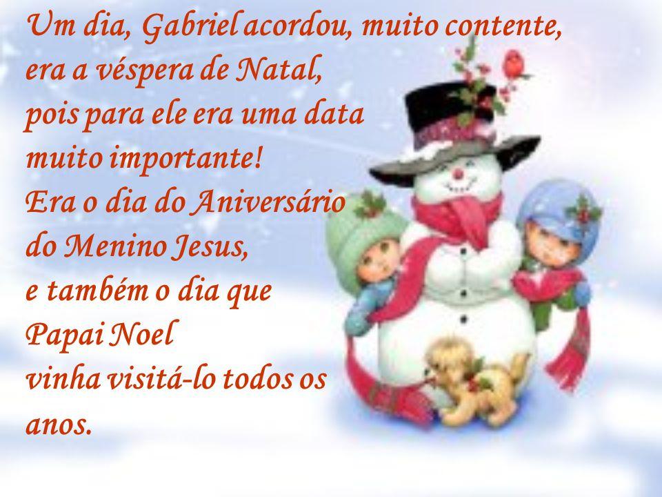 Um dia, Gabriel acordou, muito contente, era a véspera de Natal, pois para ele era uma data