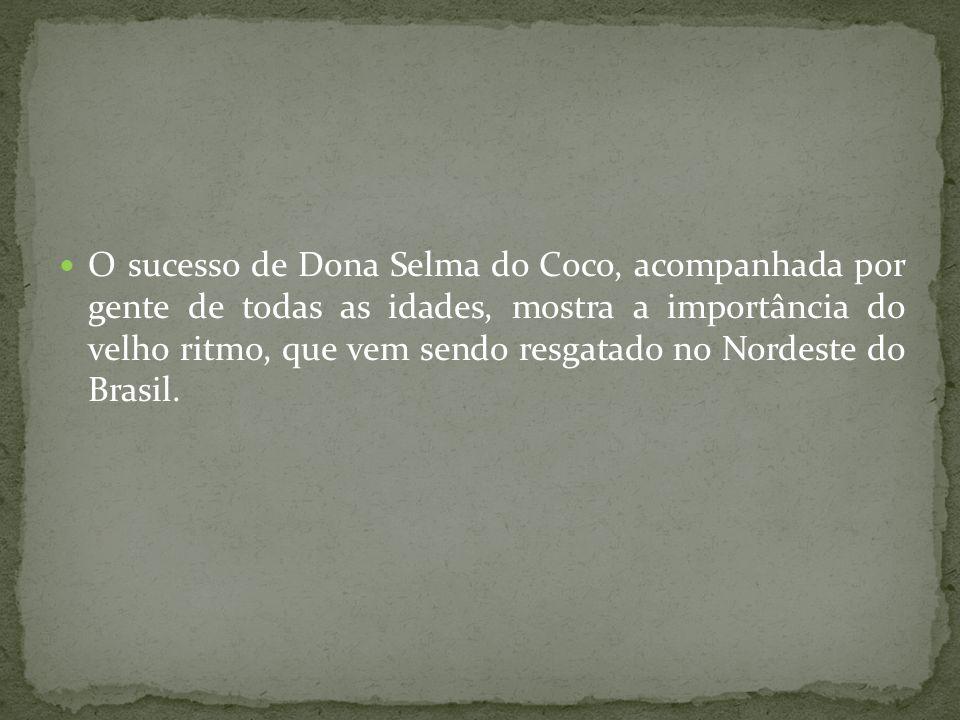O sucesso de Dona Selma do Coco, acompanhada por gente de todas as idades, mostra a importância do velho ritmo, que vem sendo resgatado no Nordeste do Brasil.
