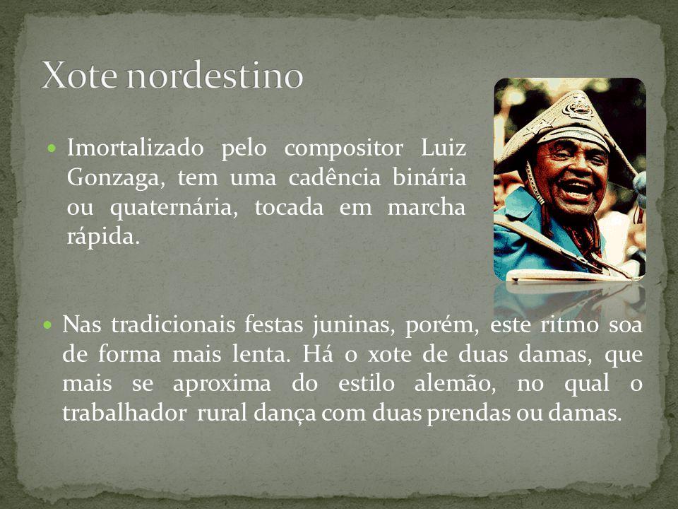 Xote nordestino Imortalizado pelo compositor Luiz Gonzaga, tem uma cadência binária ou quaternária, tocada em marcha rápida.