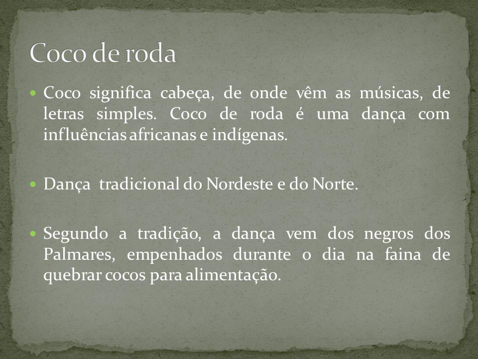 Coco de roda Coco significa cabeça, de onde vêm as músicas, de letras simples. Coco de roda é uma dança com influências africanas e indígenas.