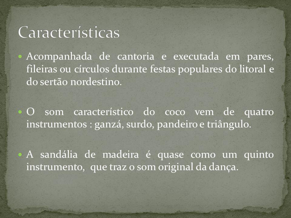 Características Acompanhada de cantoria e executada em pares, fileiras ou círculos durante festas populares do litoral e do sertão nordestino.