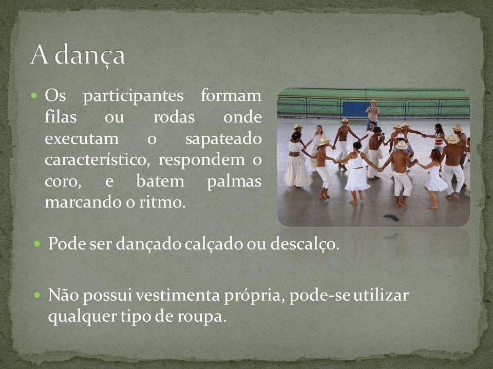 A dança Os participantes formam filas ou rodas onde executam o sapateado característico, respondem o coro, e batem palmas marcando o ritmo.