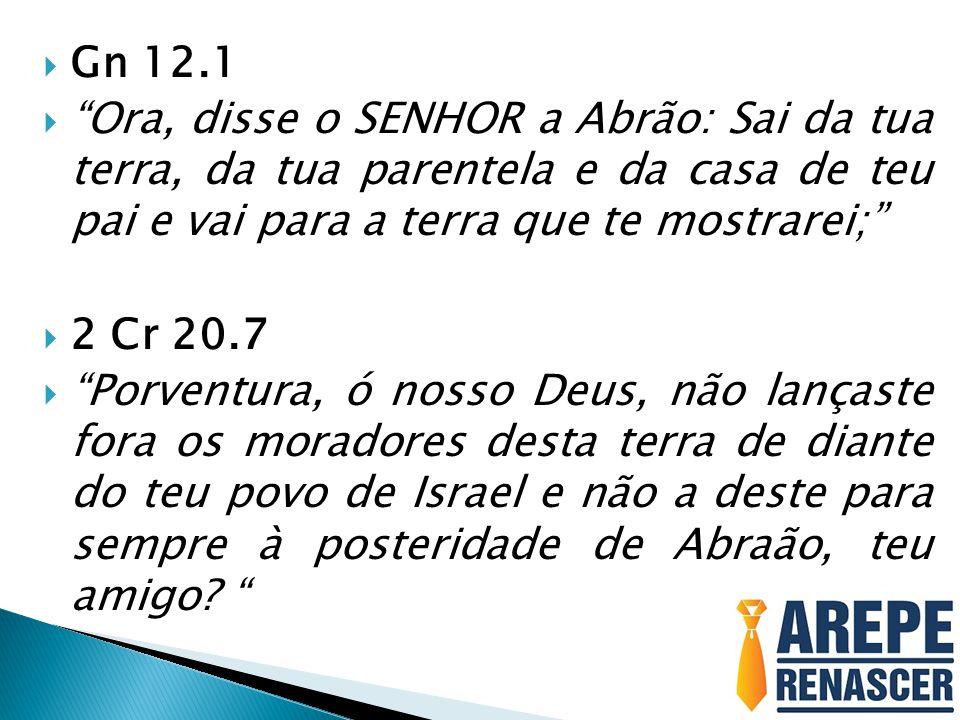 Gn 12.1 Ora, disse o SENHOR a Abrão: Sai da tua terra, da tua parentela e da casa de teu pai e vai para a terra que te mostrarei;
