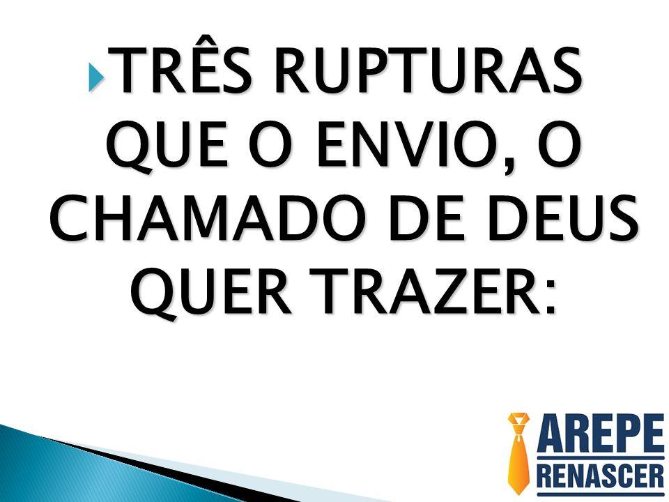 TRÊS RUPTURAS QUE O ENVIO, O CHAMADO DE DEUS QUER TRAZER: