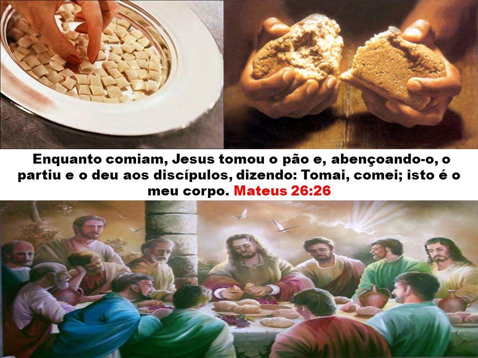 Enquanto comiam, Jesus tomou o pão e, abençoando-o, o partiu e o deu aos discípulos, dizendo: Tomai, comei; isto é o meu corpo.